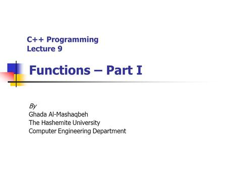 C++ Programming Lecture 9 Functions – Part I By Ghada Al-Mashaqbeh The Hashemite University Computer Engineering Department.