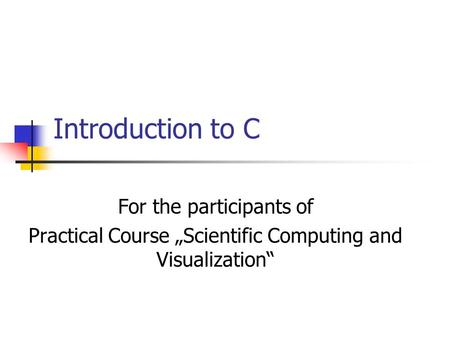 "Introduction to C For the participants of Practical Course ""Scientific Computing and Visualization"""