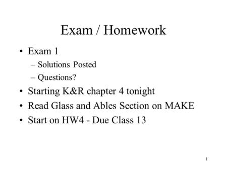 1 Exam / Homework Exam 1 –Solutions Posted –Questions? Starting K&R chapter 4 tonight Read Glass and Ables Section on MAKE Start on HW4 - Due Class 13.