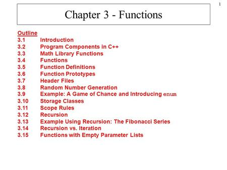 1 Chapter 3 - Functions Outline 3.1Introduction 3.2Program Components in C++ 3.3Math Library Functions 3.4Functions 3.5Function Definitions 3.6Function.