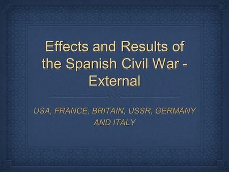 Effects and Results of the Spanish Civil War - External USA, FRANCE, BRITAIN, USSR, GERMANY AND ITALY.