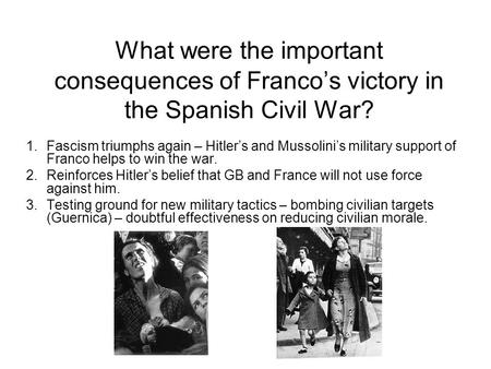 What were the important consequences of Franco's victory in the Spanish Civil War? 1.Fascism triumphs again – Hitler's and Mussolini's military support.
