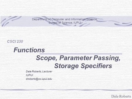 Dale Roberts CSCI 230 Functions Scope, Parameter Passing, Storage Specifiers Department of Computer and Information Science, School of Science, IUPUI Dale.