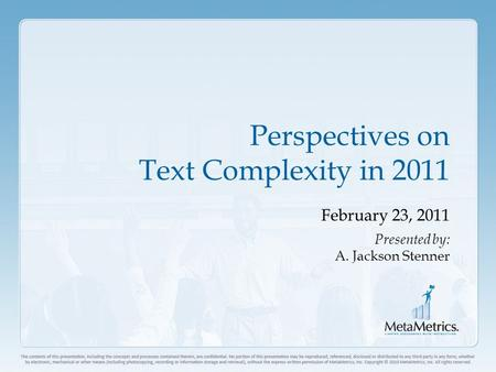 Perspectives on Text Complexity in 2011 February 23, 2011 Presented by: A. Jackson Stenner.