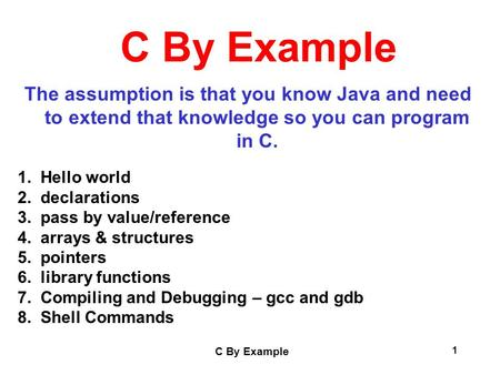 C By Example 1 The assumption is that you know Java and need to extend that knowledge so you can program in C. 1. Hello world 2. declarations 3. pass by.