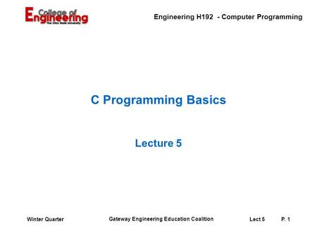 Engineering H192 - Computer Programming Gateway Engineering Education Coalition Lect 5P. 1Winter Quarter C Programming Basics Lecture 5.