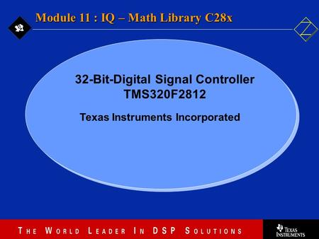 11 - 1 Texas Instruments Incorporated Module 11 : IQ – Math Library C28x 32-Bit-Digital Signal Controller TMS320F2812.