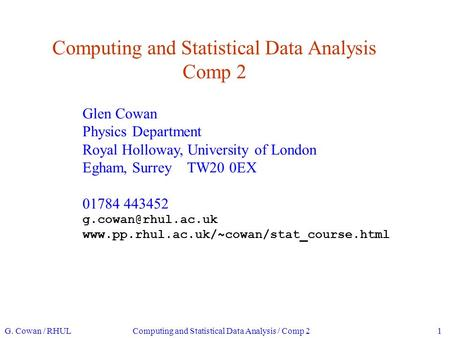 Computing and Statistical Data Analysis Comp 2 Glen Cowan Physics Department Royal Holloway, University of London Egham, Surrey TW20 0EX 01784 443452