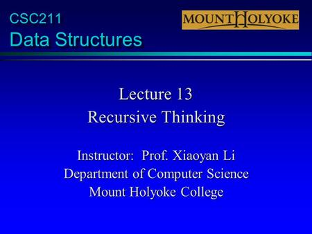 CSC211 Data Structures Lecture 13 Recursive Thinking Instructor: Prof. Xiaoyan Li Department of Computer Science Mount Holyoke College.