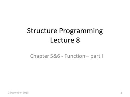 Structure Programming Lecture 8 Chapter 5&6 - Function – part I 12 December 2015.