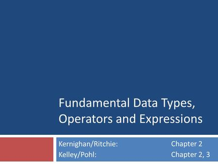Fundamental Data Types, Operators and Expressions Kernighan/Ritchie: Kelley/Pohl: Chapter 2 Chapter 2, 3.