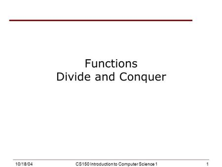 1 10/18/04CS150 Introduction to Computer Science 1 Functions Divide and Conquer.