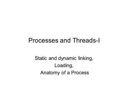 Processes and Threads-I Static and dynamic linking, Loading, Anatomy of a Process.