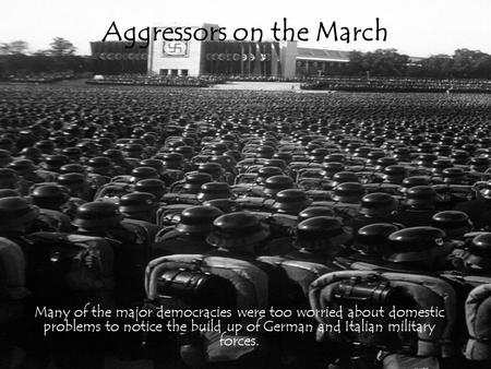Aggressors on the March Many of the major democracies were too worried about domestic problems to notice the build up of German and Italian military forces.