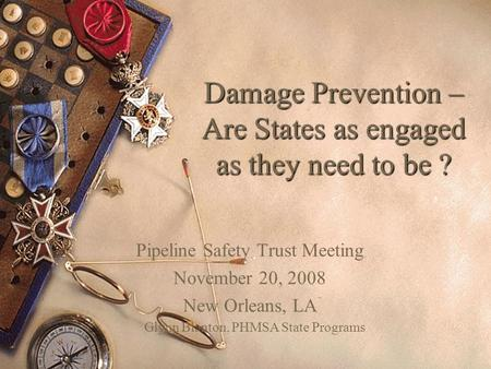 Damage Prevention – Are States as engaged as they need to be ? Pipeline Safety Trust Meeting November 20, 2008 New Orleans, LA Glynn Blanton, PHMSA State.
