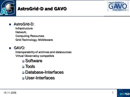 1 15.11.2006 AstroGrid-D and GAVO AstroGrid-D: Infrastructure Network, Computing Resources Grid-Technology, Middleware GAVO: Interoperability of archives.