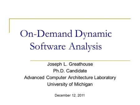On-Demand Dynamic Software Analysis Joseph L. Greathouse Ph.D. Candidate Advanced Computer Architecture Laboratory University of Michigan December 12,