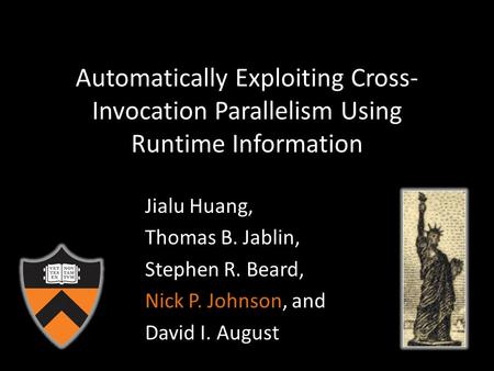 Automatically Exploiting Cross- Invocation Parallelism Using Runtime Information Jialu Huang, Thomas B. Jablin, Stephen R. Beard, Nick P. Johnson, and.