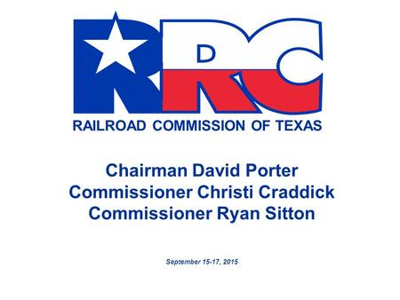 RAILROAD COMMISSION OF TEXAS Chairman David Porter Commissioner Christi Craddick Commissioner Ryan Sitton September 15-17, 2015.