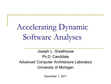 Accelerating Dynamic Software Analyses Joseph L. Greathouse Ph.D. Candidate Advanced Computer Architecture Laboratory University of Michigan December 1,