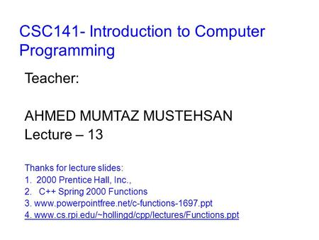 CSC141- Introduction to Computer Programming Teacher: AHMED MUMTAZ MUSTEHSAN Lecture – 13 Thanks for lecture slides: 1.2000 Prentice Hall, Inc., 2. C++
