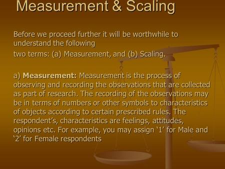 Measurement & Scaling Before we proceed further it will be worthwhile to understand the following two terms: (a) Measurement, and (b) Scaling. a) Measurement:
