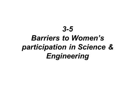 3-5 Barriers to Women's participation in Science & Engineering.
