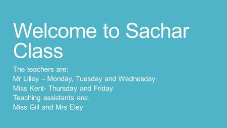 Welcome to Sachar Class The teachers are: Mr Lilley – Monday, Tuesday and Wednesday Miss Kent- Thursday and Friday Teaching assistants are: Miss Gill and.