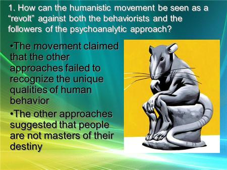 "1. How can the humanistic movement be seen as a ""revolt"" against both the behaviorists and the followers of the psychoanalytic approach? The movement claimed."