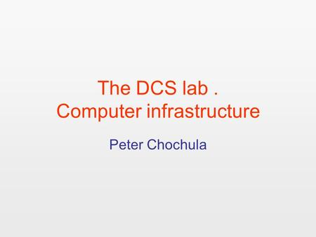 The DCS lab. Computer infrastructure Peter Chochula.