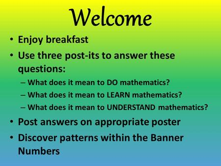 Welcome Enjoy breakfast Use three post-its to answer these questions: – What does it mean to DO mathematics? – What does it mean to LEARN mathematics?