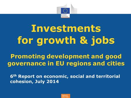 Regional & Urban Policy Investments for growth & jobs Promoting development and good governance in EU regions and cities 6 th Report on economic, social.