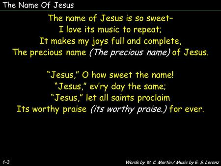 The Name Of Jesus 1-3 The name of Jesus is so sweet– I love its music to repeat; It makes my joys full and complete, The precious name (The precious name)