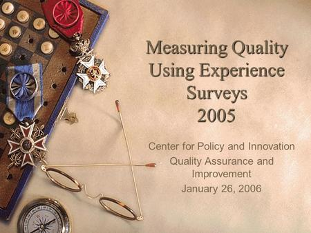 1 Measuring Quality Using Experience Surveys 2005 Center for Policy and Innovation Quality Assurance and Improvement January 26, 2006.
