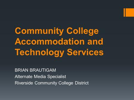 Community College Accommodation and Technology Services BRIAN BRAUTIGAM Alternate Media Specialist Riverside Community College District.