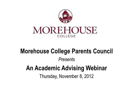 Morehouse College Parents Council Presents An Academic Advising Webinar Thursday, November 8, 2012.