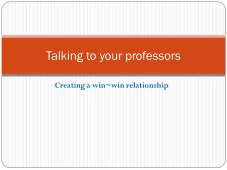 Creating a win~win relationship Talking to your professors.