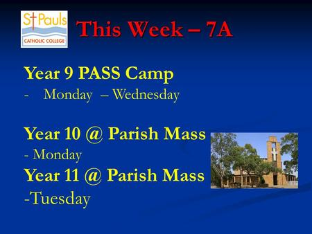 This Week – 7A This Week – 7A Year 9 PASS Camp -Monday – Wednesday Year Parish Mass - Monday Year Parish Mass -Tuesday.