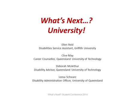 What's Next…? University! Ellen Reid Disabilities Service Assistant, Griffith University Clive May Career Counsellor, Queensland University of Technology.