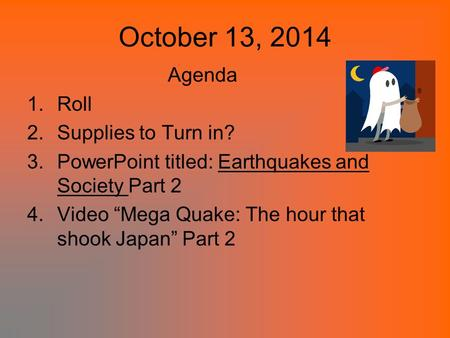 "October 13, 2014 Agenda 1.Roll 2.Supplies to Turn in? 3.PowerPoint titled: Earthquakes and Society Part 2 4.Video ""Mega Quake: The hour that shook Japan"""
