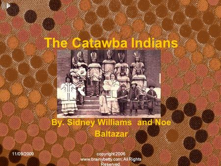 11/09/2009copyright 2006 www.brainybetty.com; All Rights Reserved. The Catawba Indians By. Sidney Williams and Noe Baltazar.