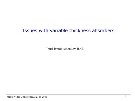 Issues with variable thickness absorbers Iouri Ivaniouchenkov, RAL MICE Video Conference, 22 Jan 2003 1.