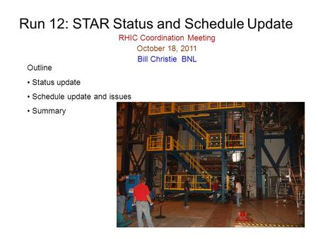 Run 12: STAR Status and Schedule Update RHIC Coordination Meeting October 18, 2011 Bill Christie BNL Outline Status update Schedule update and issues Summary.