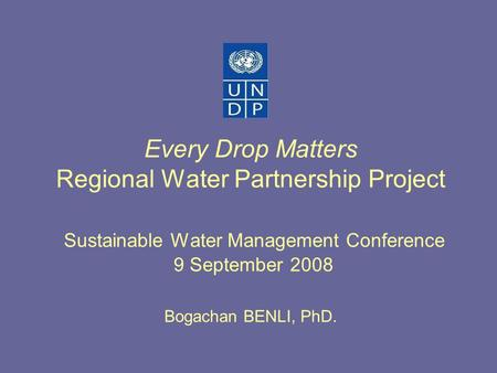 Every Drop Matters Regional Water Partnership Project Sustainable Water Management Conference 9 September 2008 Bogachan BENLI, PhD.