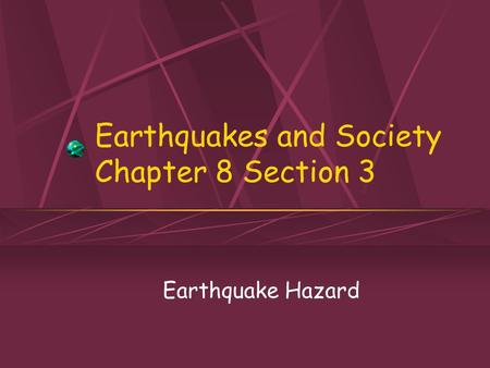 Earthquakes and Society Chapter 8 Section 3 Earthquake Hazard.