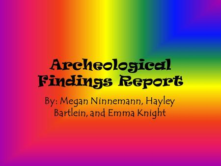 Archeological Findings Report By: Megan Ninnemann, Hayley Bartlein, and Emma Knight.