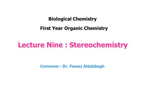 Lecture Nine : Stereochemistry Convener : Dr. Fawaz Aldabbagh First Year Organic Chemistry Biological Chemistry.
