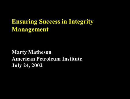 Ensuring Success in Integrity Management Marty Matheson American Petroleum Institute July 24, 2002.