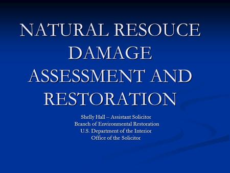 NATURAL RESOUCE DAMAGE ASSESSMENT AND RESTORATION Shelly Hall – Assistant Solicitor Branch of Environmental Restoration Branch of Environmental Restoration.