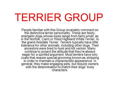 TERRIER GROUP People familiar with this Group invariably comment on the distinctive terrier personality. These are feisty, energetic dogs whose sizes range.